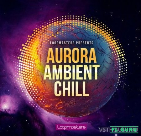 Loopmasters - Aurora Ambient Chill (MIDI, REX2, WAV, SERUM, MASSIVE, SAMPLER PATCHES) - сэмплы chillout